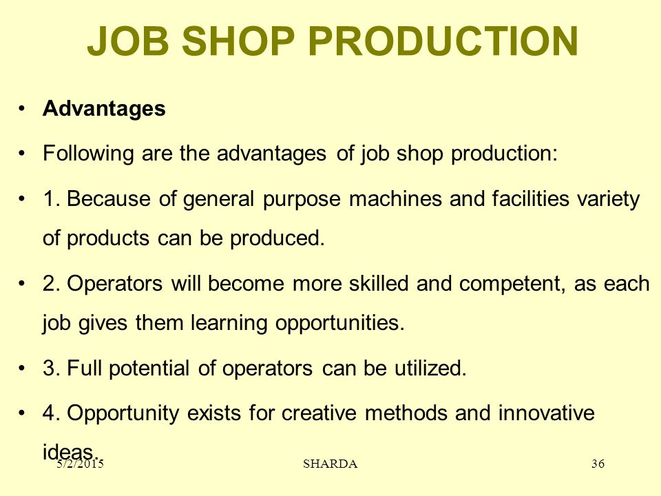 JOB SHOP PRODUCTION Advantages Following are the advantages of job shop production: 1. Because of general purpose machines and facilities variety of p