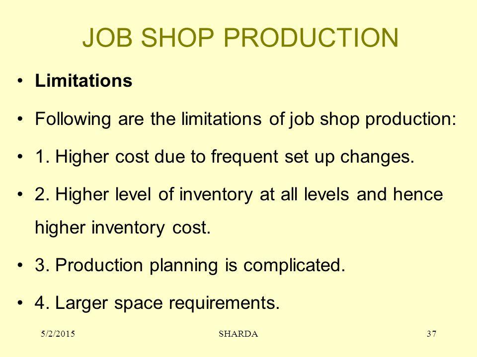 JOB SHOP PRODUCTION Limitations Following are the limitations of job shop production: 1.