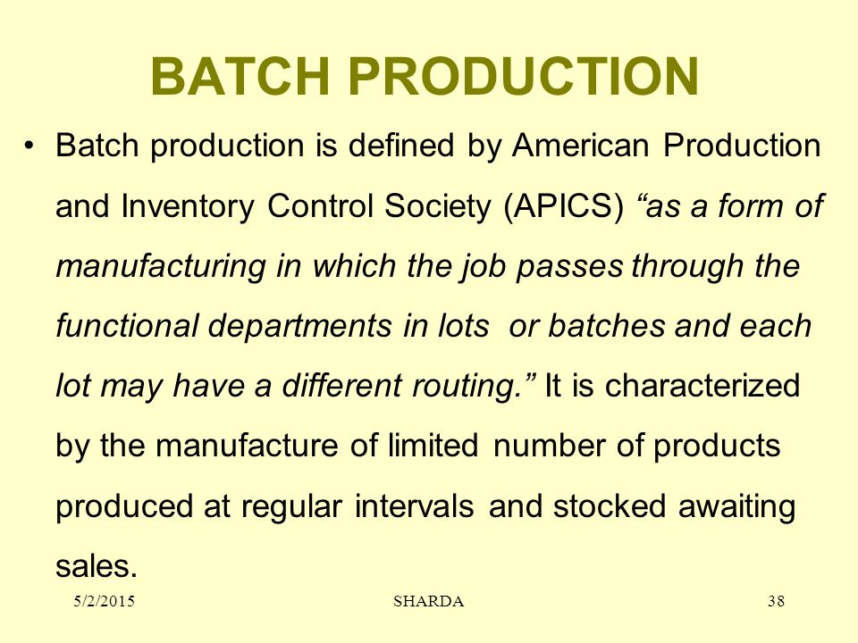 BATCH PRODUCTION Batch production is defined by American Production and Inventory Control Society (APICS) as a form of manufacturing in which the job passes through the functional departments in lots or batches and each lot may have a different routing. It is characterized by the manufacture of limited number of products produced at regular intervals and stocked awaiting sales.