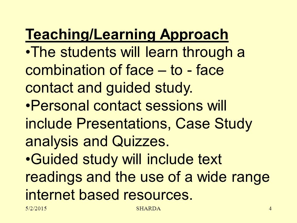 Teaching/Learning Approach The students will learn through a combination of face – to - face contact and guided study.