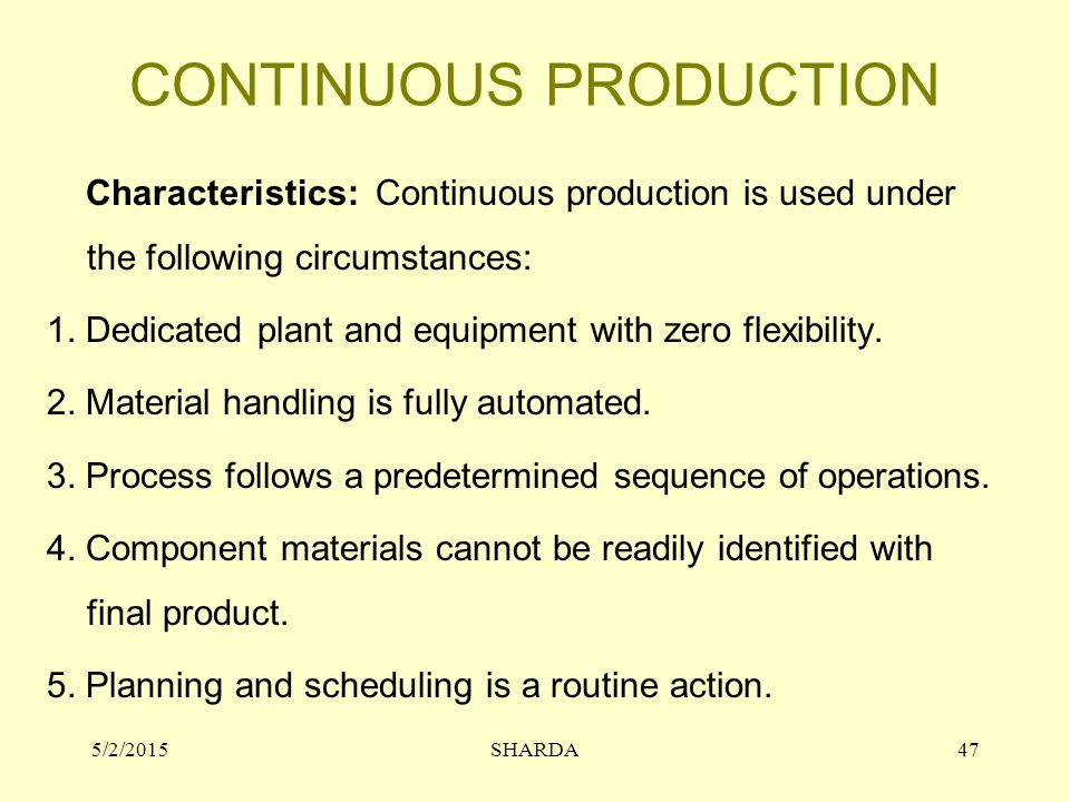 CONTINUOUS PRODUCTION Characteristics: Continuous production is used under the following circumstances: 1. Dedicated plant and equipment with zero fle