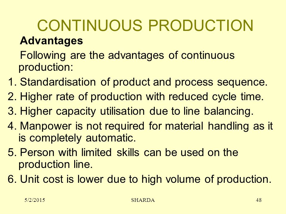 CONTINUOUS PRODUCTION Advantages Following are the advantages of continuous production: 1. Standardisation of product and process sequence. 2. Higher