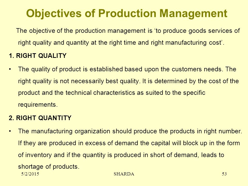 Objectives of Production Management The objective of the production management is 'to produce goods services of right quality and quantity at the righ