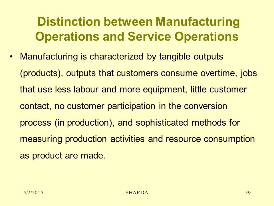 Distinction between Manufacturing Operations and Service Operations Manufacturing is characterized by tangible outputs (products), outputs that custom