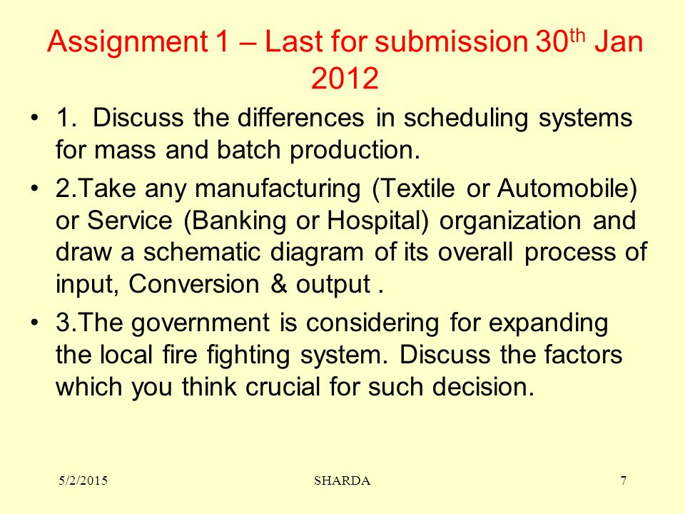 Assignment 1 – Last for submission 30 th Jan 2012 1. Discuss the differences in scheduling systems for mass and batch production. 2.Take any manufactu