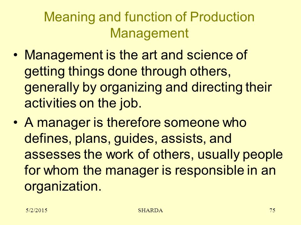 Meaning and function of Production Management Management is the art and science of getting things done through others, generally by organizing and dir
