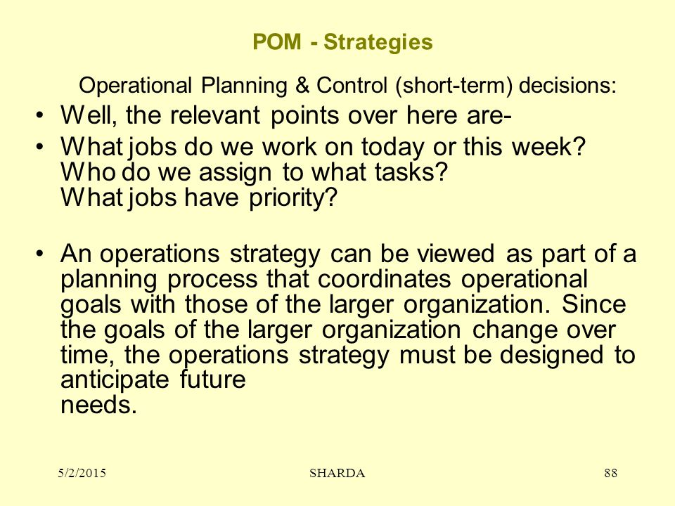 POM - Strategies Operational Planning & Control (short-term) decisions: Well, the relevant points over here are- What jobs do we work on today or this