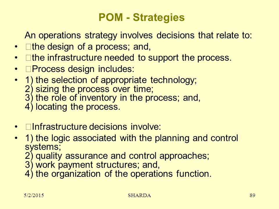 POM - Strategies An operations strategy involves decisions that relate to: the design of a process; and, the infrastructure needed to support the proc