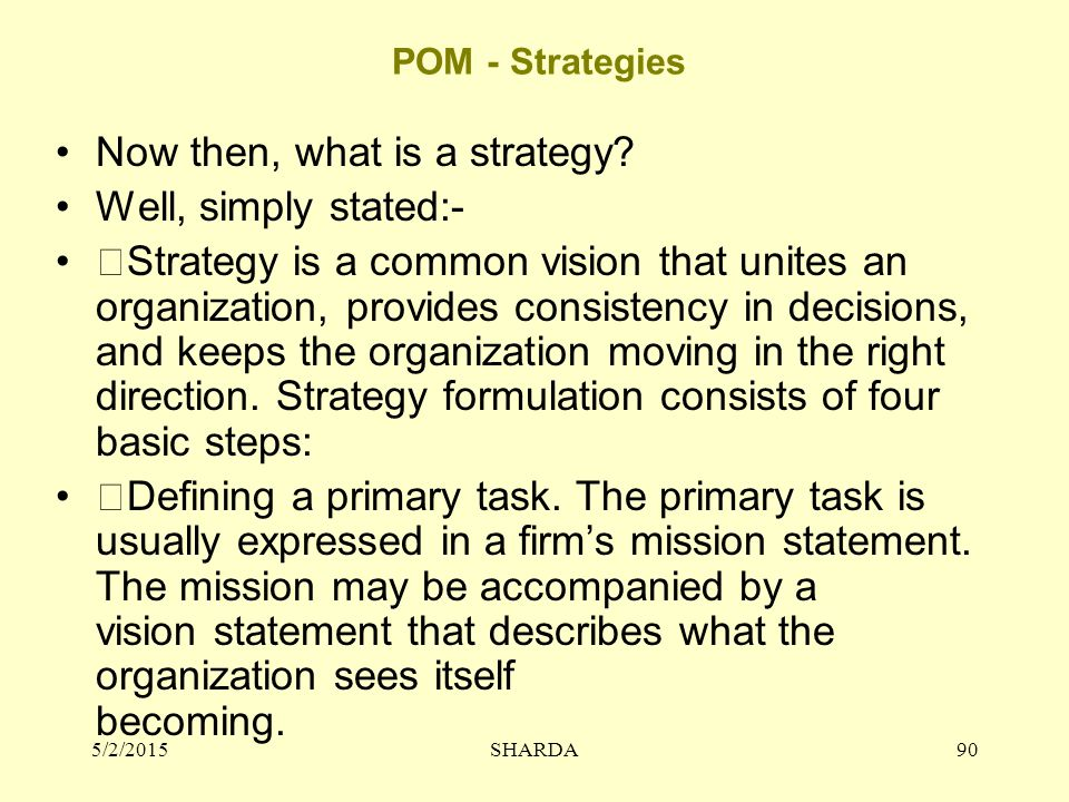 POM - Strategies Now then, what is a strategy? Well, simply stated:- Strategy is a common vision that unites an organization, provides consistency in