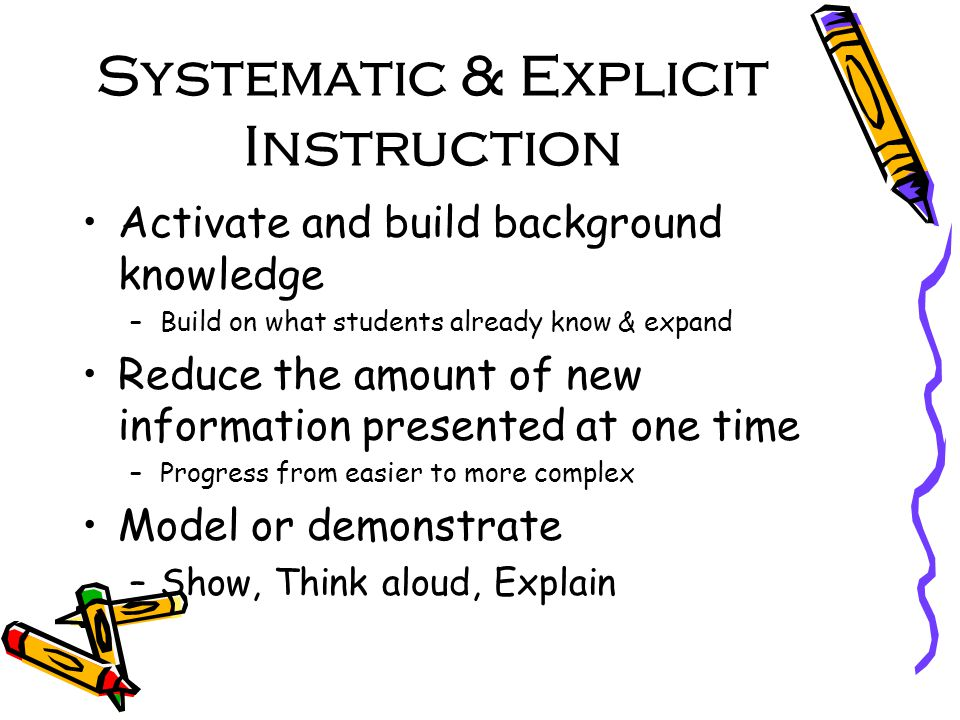 Systematic & Explicit Instruction Activate and build background knowledge –Build on what students already know & expand Reduce the amount of new information presented at one time –Progress from easier to more complex Model or demonstrate –Show, Think aloud, Explain