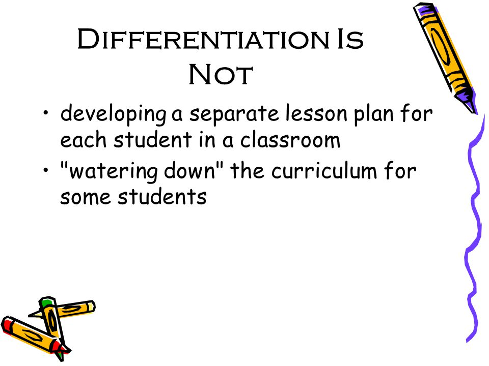 Differentiation Is Not developing a separate lesson plan for each student in a classroom watering down the curriculum for some students