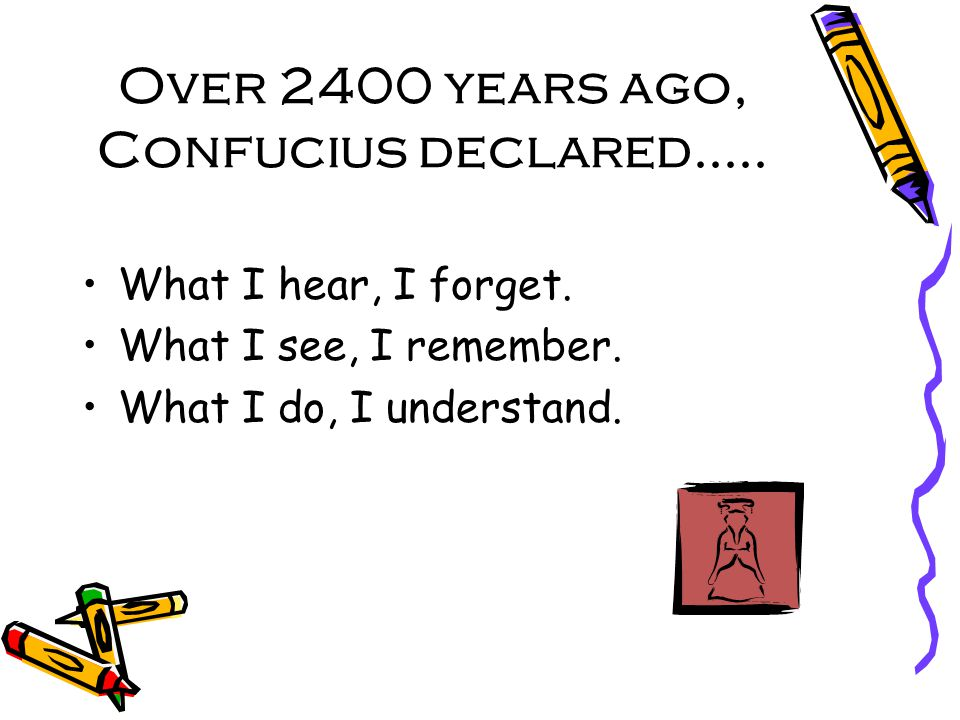 Over 2400 years ago, Confucius declared..... What I hear, I forget.