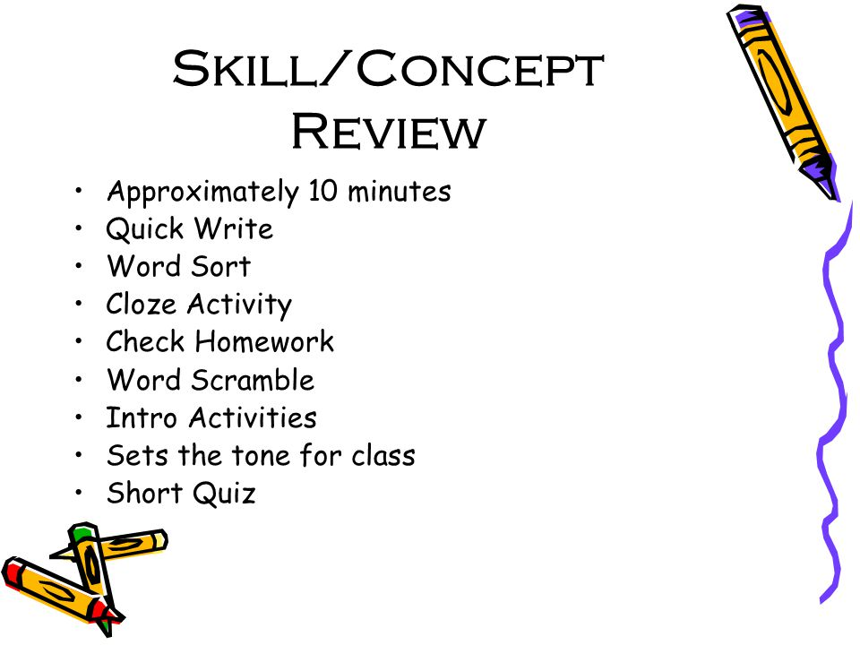 Skill/Concept Review Approximately 10 minutes Quick Write Word Sort Cloze Activity Check Homework Word Scramble Intro Activities Sets the tone for class Short Quiz
