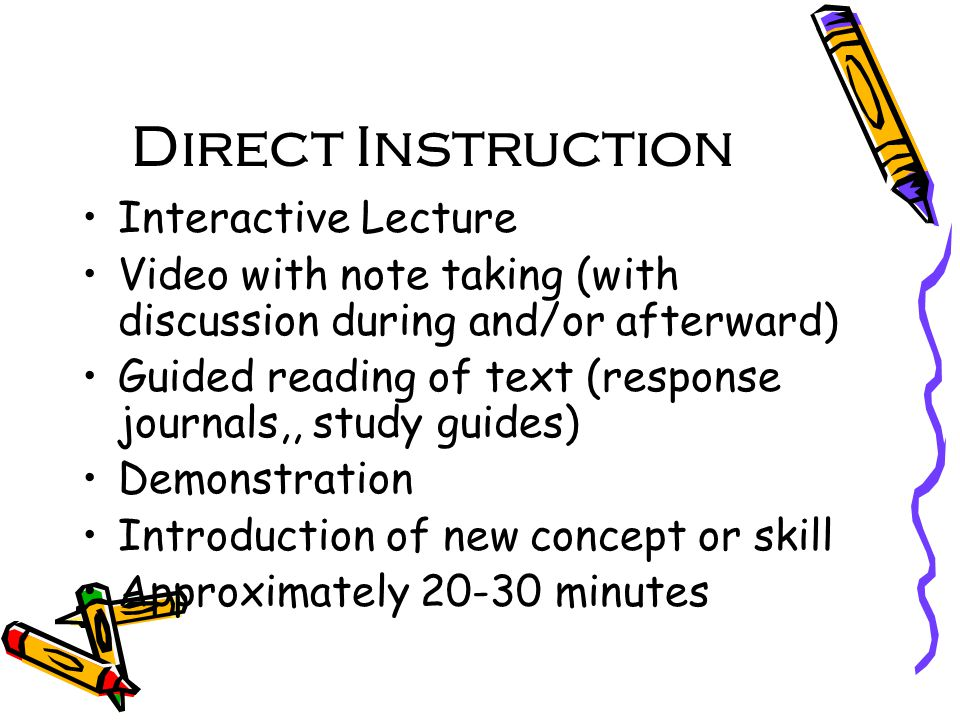 Direct Instruction Interactive Lecture Video with note taking (with discussion during and/or afterward) Guided reading of text (response journals,, study guides) Demonstration Introduction of new concept or skill Approximately minutes