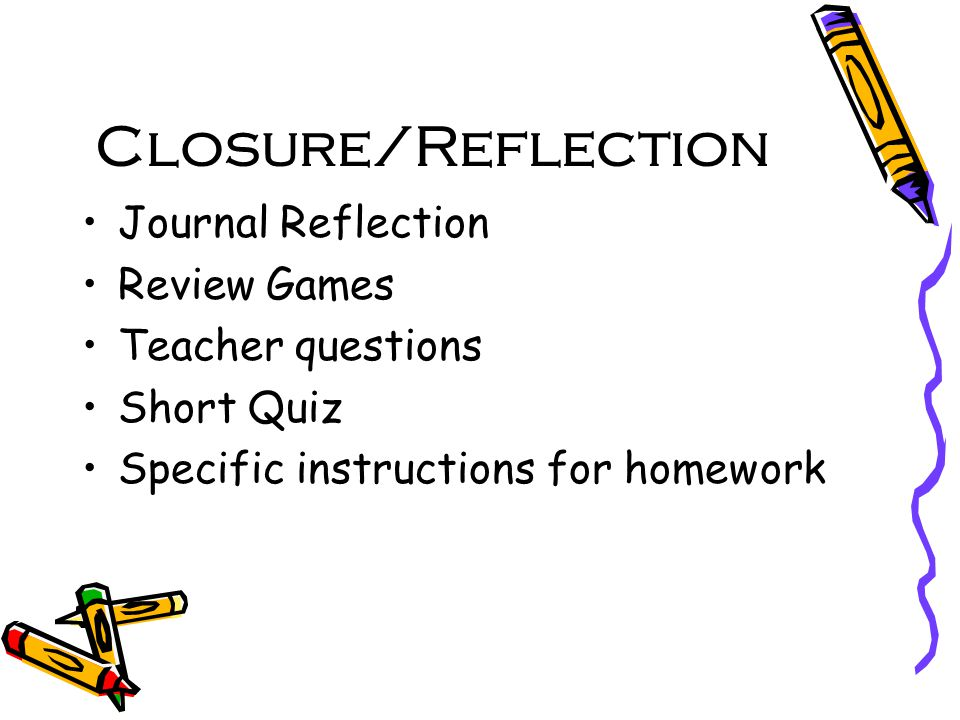 Closure/Reflection Journal Reflection Review Games Teacher questions Short Quiz Specific instructions for homework