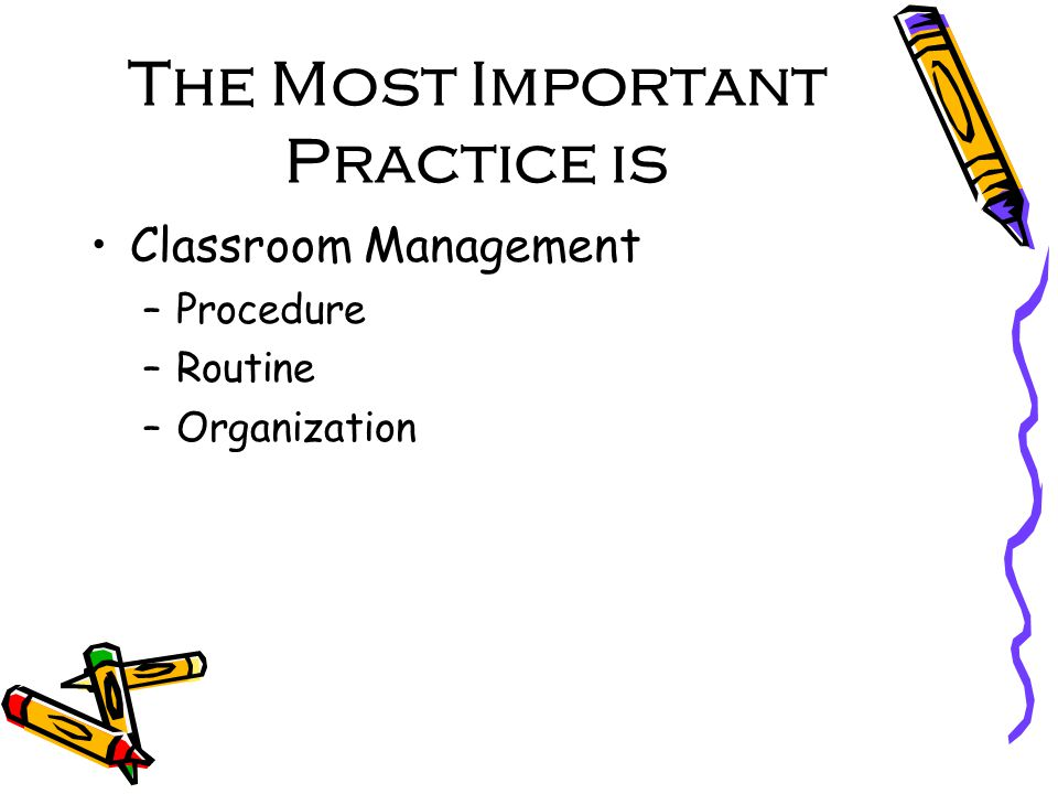 The Most Important Practice is Classroom Management –Procedure –Routine –Organization
