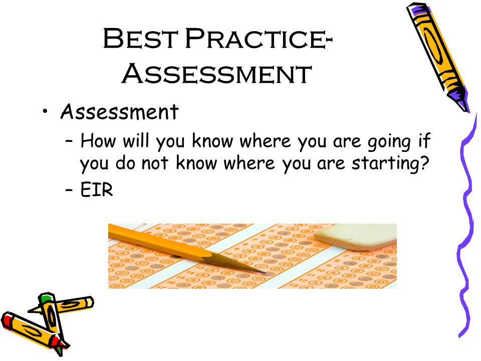 Best Practice- Assessment Assessment –How will you know where you are going if you do not know where you are starting.