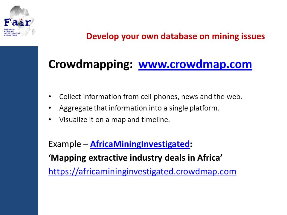 Develop your own database on mining issues Crowdmapping: www.crowdmap.comwww.crowdmap.com Collect information from cell phones, news and the web.