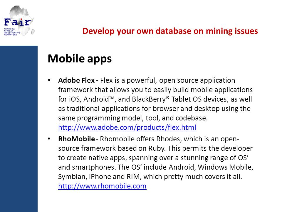Develop your own database on mining issues Mobile apps Adobe Flex - Flex is a powerful, open source application framework that allows you to easily build mobile applications for iOS, Android™, and BlackBerry® Tablet OS devices, as well as traditional applications for browser and desktop using the same programming model, tool, and codebase.