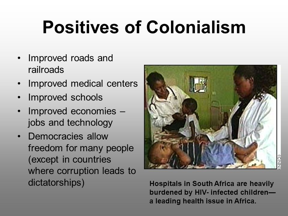 Positives of Colonialism Improved roads and railroads Improved medical centers Improved schools Improved economies – jobs and technology Democracies a
