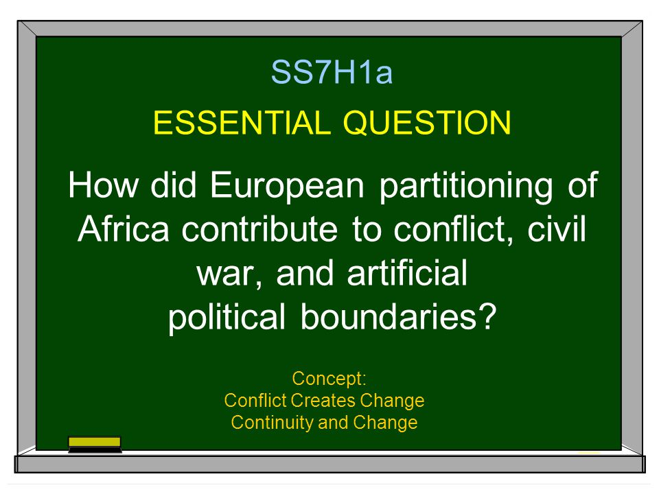 SS7H1a ESSENTIAL QUESTION How did European partitioning of Africa contribute to conflict, civil war, and artificial political boundaries? Concept: Con