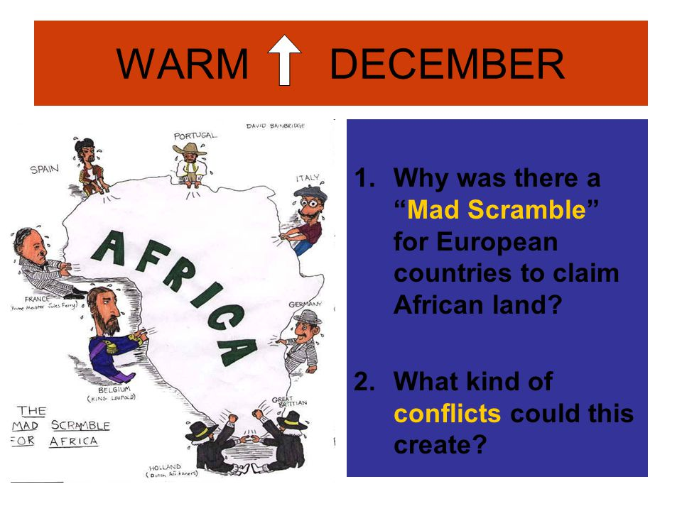 """WARM DECEMBER 1.Why was there a """"Mad Scramble"""" for European countries to claim African land? 2.What kind of conflicts could this create?"""