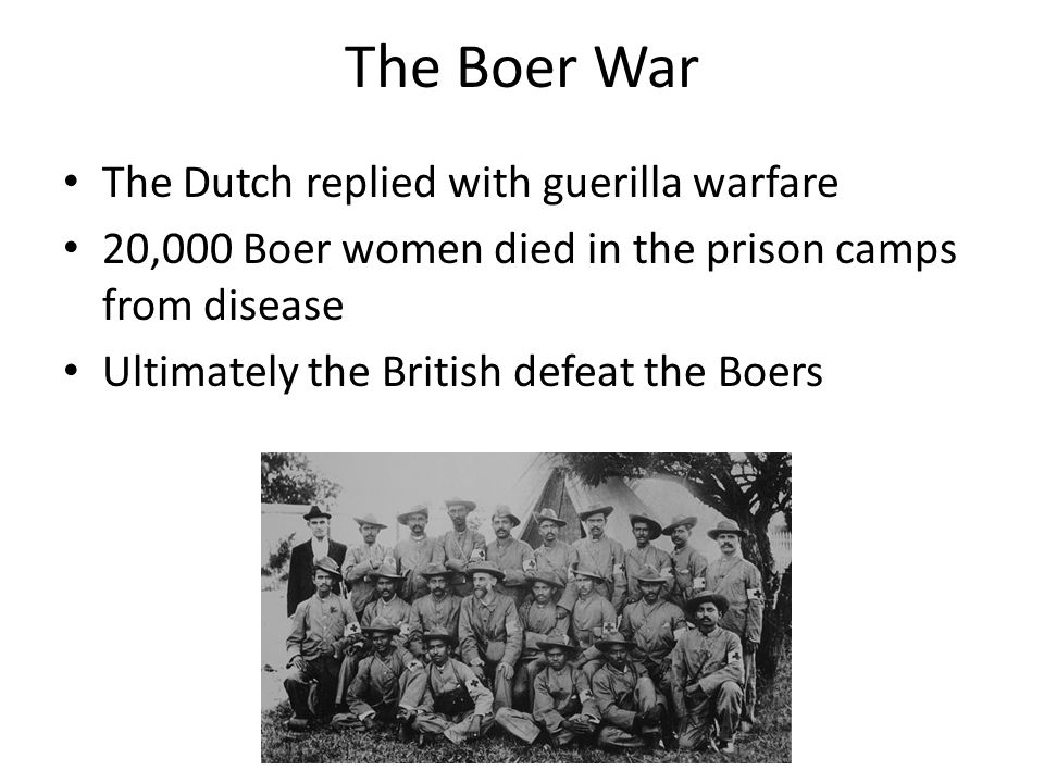 The Boer War The Dutch replied with guerilla warfare 20,000 Boer women died in the prison camps from disease Ultimately the British defeat the Boers