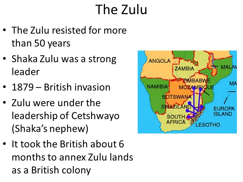 The Zulu The Zulu resisted for more than 50 years Shaka Zulu was a strong leader 1879 – British invasion Zulu were under the leadership of Cetshwayo (Shaka's nephew) It took the British about 6 months to annex Zulu lands as a British colony