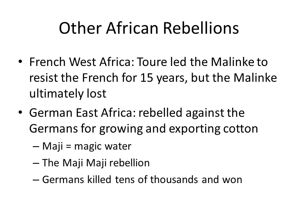 Other African Rebellions French West Africa: Toure led the Malinke to resist the French for 15 years, but the Malinke ultimately lost German East Africa: rebelled against the Germans for growing and exporting cotton – Maji = magic water – The Maji Maji rebellion – Germans killed tens of thousands and won