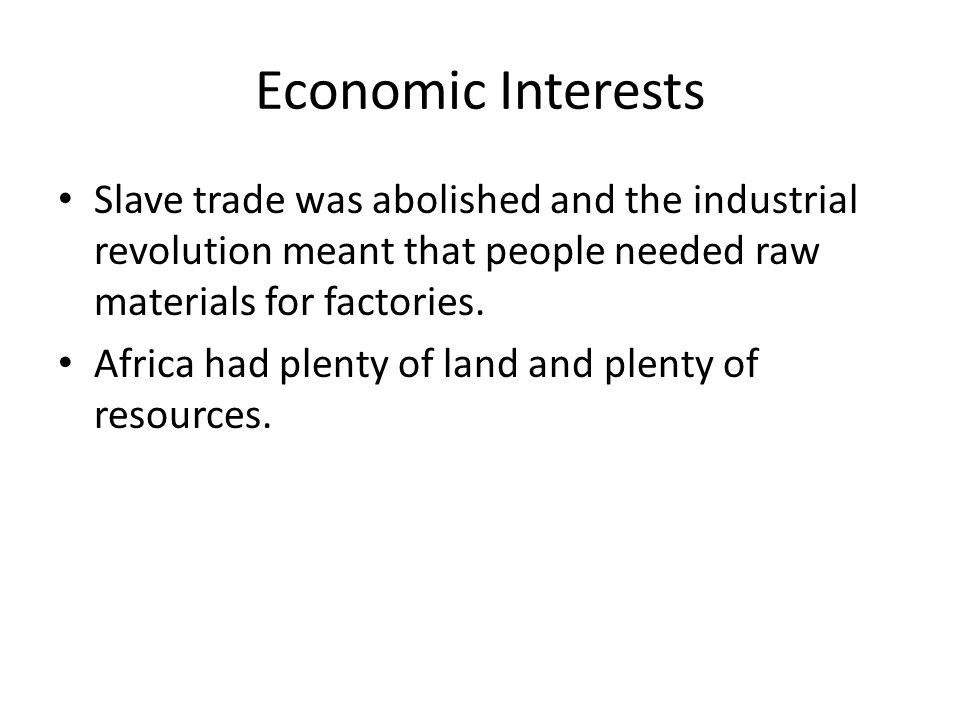 Economic Interests Slave trade was abolished and the industrial revolution meant that people needed raw materials for factories.