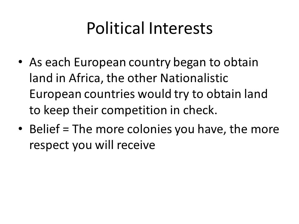 Political Interests As each European country began to obtain land in Africa, the other Nationalistic European countries would try to obtain land to keep their competition in check.