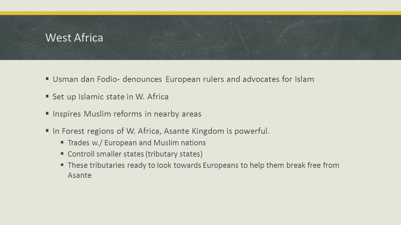 West Africa  Usman dan Fodio- denounces European rulers and advocates for Islam  Set up Islamic state in W.