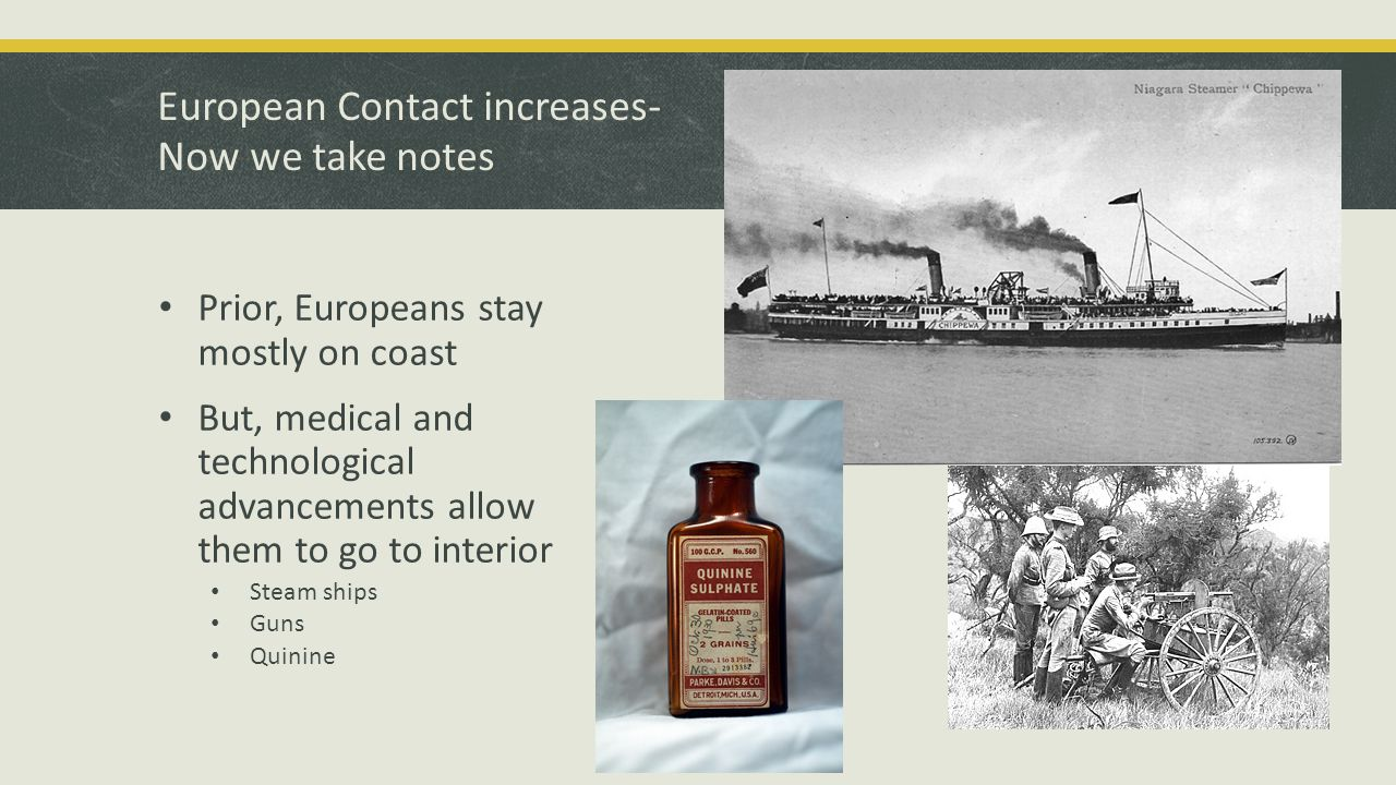 European Contact increases- Now we take notes Prior, Europeans stay mostly on coast But, medical and technological advancements allow them to go to interior Steam ships Guns Quinine