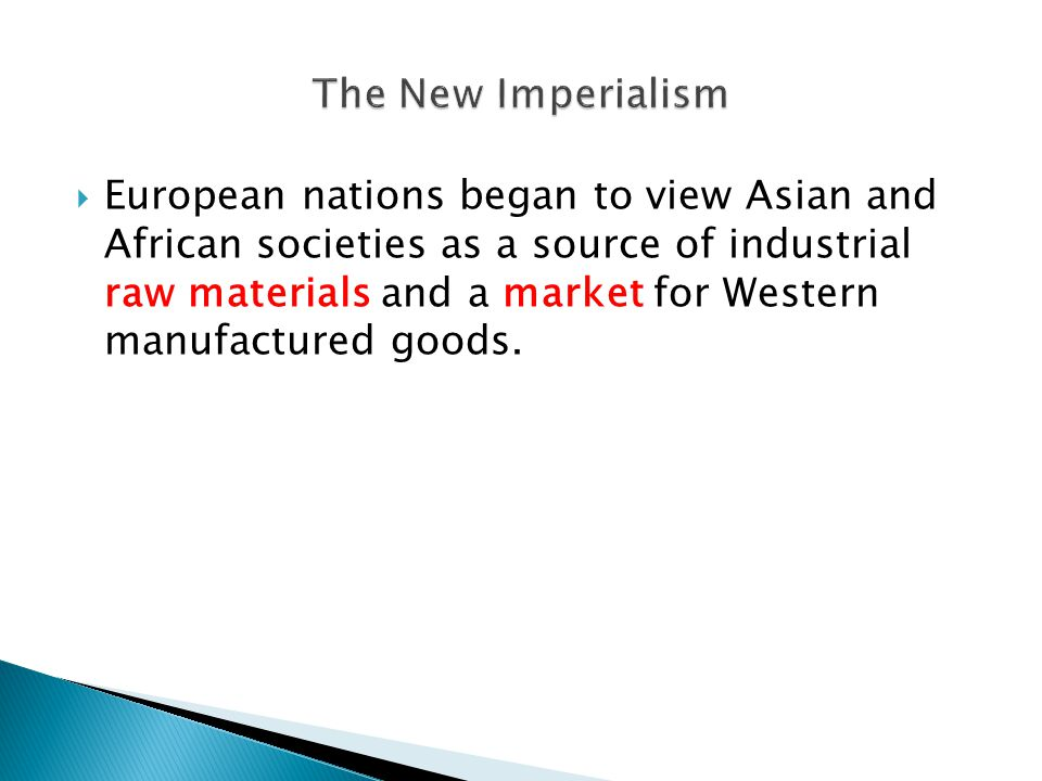  European nations began to view Asian and African societies as a source of industrial raw materials and a market for Western manufactured goods.