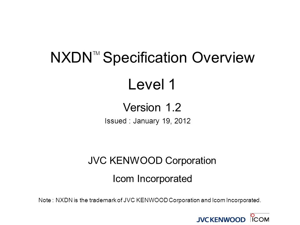 NXDN TM Specification Overview Level 1 Version 1.2 Issued : January 19, 2012 JVC KENWOOD Corporation Icom Incorporated Note : NXDN is the trademark of
