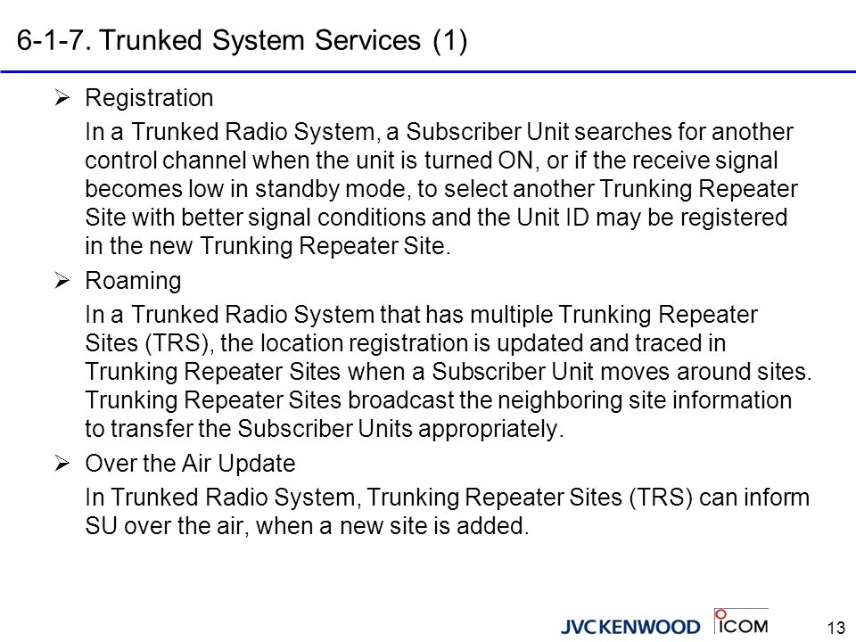 13 6-1-7. Trunked System Services (1)  Registration In a Trunked Radio System, a Subscriber Unit searches for another control channel when the unit i