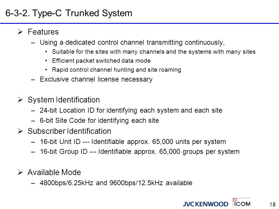 18 6-3-2. Type-C Trunked System  Features –Using a dedicated control channel transmitting continuously, Suitable for the sites with many channels and