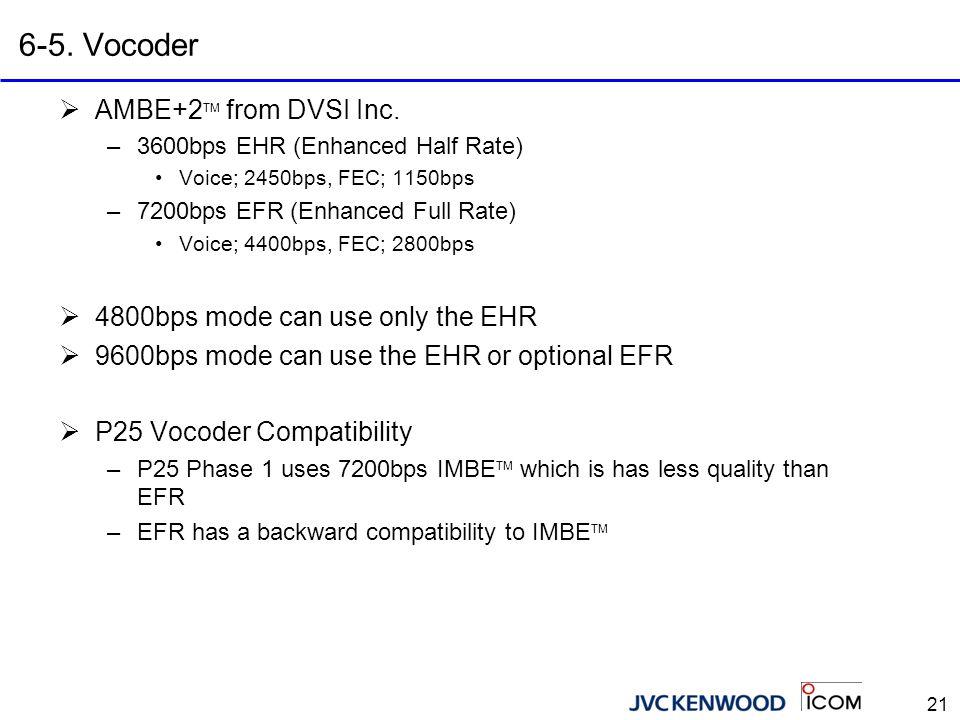 21 6-5. Vocoder  AMBE+2 TM from DVSI Inc. –3600bps EHR (Enhanced Half Rate) Voice; 2450bps, FEC; 1150bps –7200bps EFR (Enhanced Full Rate) Voice; 440
