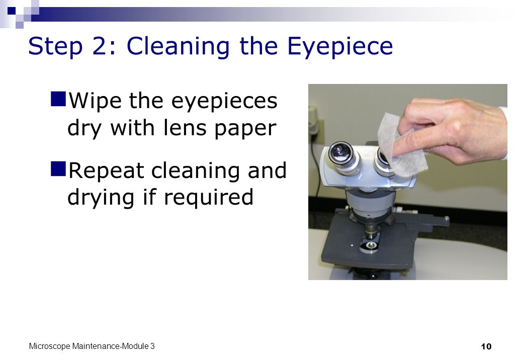 Microscope Maintenance-Module 3 10 Step 2: Cleaning the Eyepiece Wipe the eyepieces dry with lens paper Repeat cleaning and drying if required