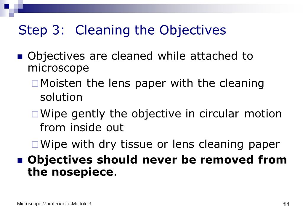 Microscope Maintenance-Module 3 11 Step 3:Cleaning the Objectives Objectives are cleaned while attached to microscope  Moisten the lens paper with the cleaning solution  Wipe gently the objective in circular motion from inside out  Wipe with dry tissue or lens cleaning paper Objectives should never be removed from the nosepiece.