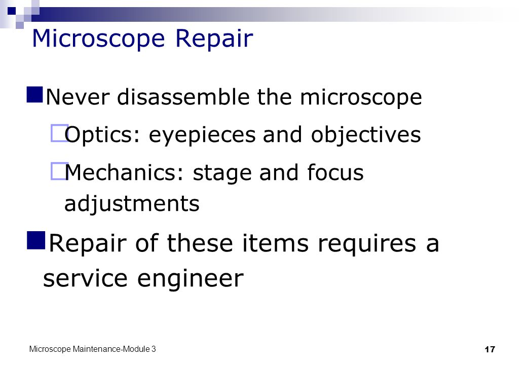 Microscope Maintenance-Module 3 17 Microscope Repair Never disassemble the microscope  Optics: eyepieces and objectives  Mechanics: stage and focus adjustments Repair of these items requires a service engineer