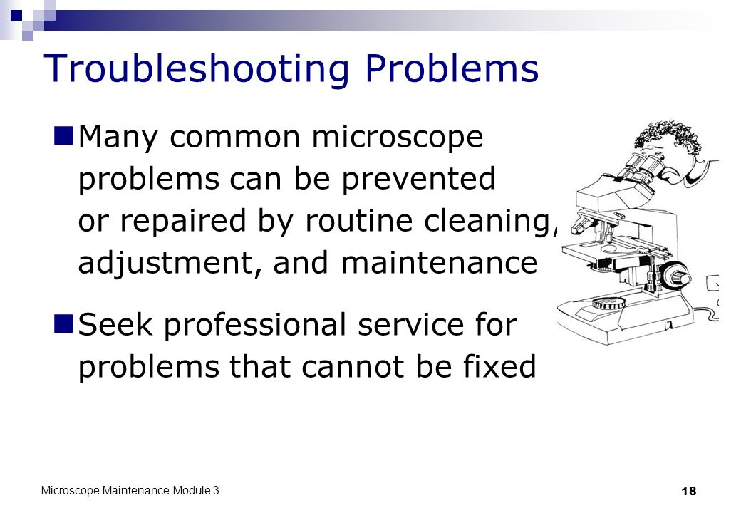 Microscope Maintenance-Module 3 18 Many common microscope problems can be prevented or repaired by routine cleaning, adjustment, and maintenance Seek professional service for problems that cannot be fixed Troubleshooting Problems