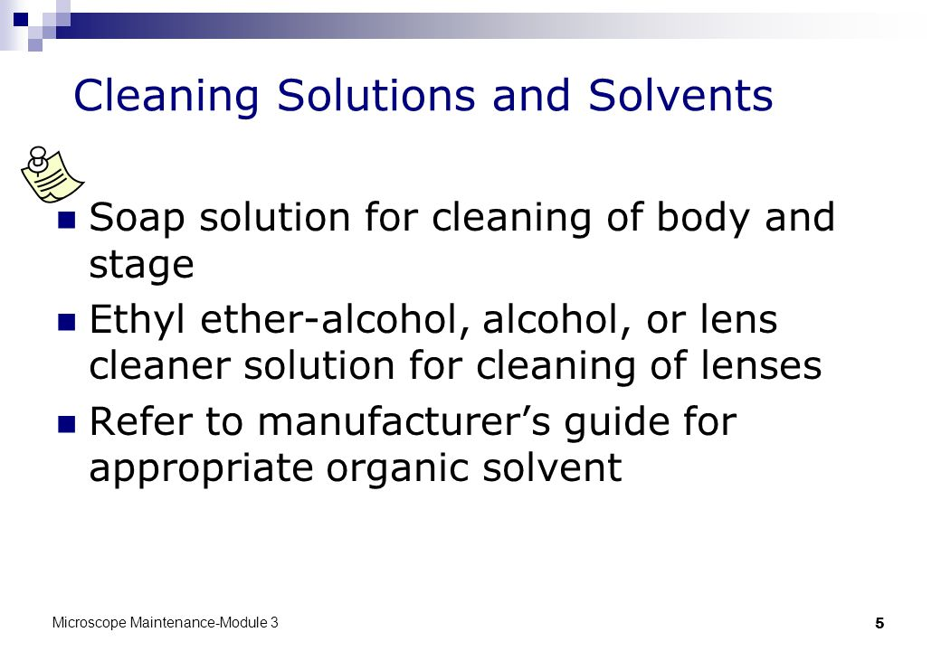 Microscope Maintenance-Module 3 5 Cleaning Solutions and Solvents Soap solution for cleaning of body and stage Ethyl ether-alcohol, alcohol, or lens cleaner solution for cleaning of lenses Refer to manufacturer's guide for appropriate organic solvent