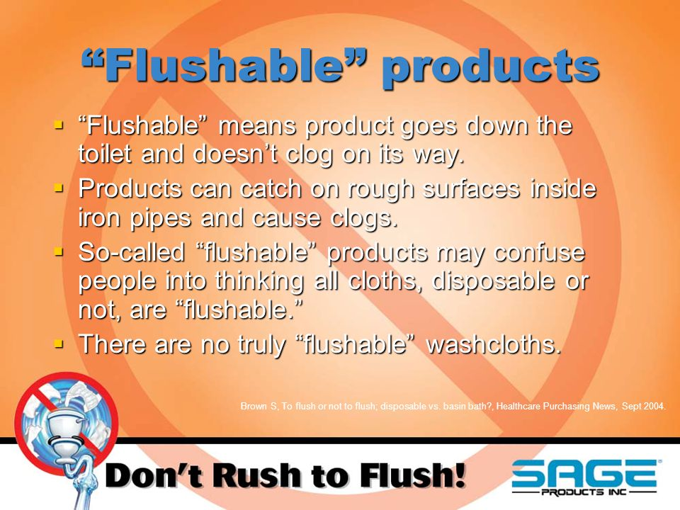 Flushable products  Flushable means product goes down the toilet and doesn't clog on its way.