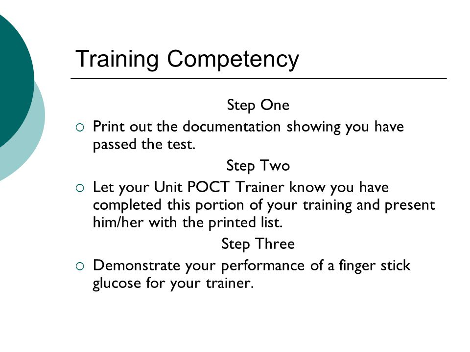 Training Competency Step One  Print out the documentation showing you have passed the test. Step Two  Let your Unit POCT Trainer know you have compl