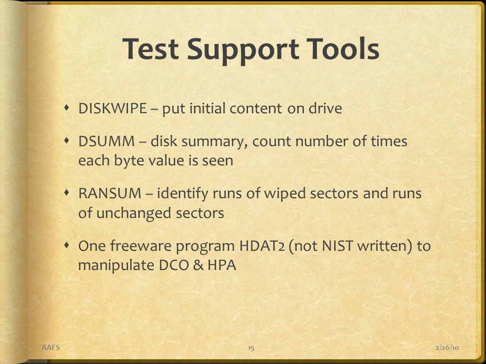 Test Support Tools  DISKWIPE – put initial content on drive  DSUMM – disk summary, count number of times each byte value is seen  RANSUM – identify runs of wiped sectors and runs of unchanged sectors  One freeware program HDAT2 (not NIST written) to manipulate DCO & HPA 2/26/10AAFS15