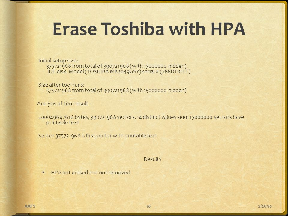 Erase Toshiba with HPA Initial setup size: 375721968 from total of 390721968 (with 15000000 hidden) IDE disk: Model (TOSHIBA MK2049GSY) serial # (788DT0FLT) Size after tool runs: 375721968 from total of 390721968 (with 15000000 hidden) Analysis of tool result – 200049647616 bytes, 390721968 sectors, 14 distinct values seen 15000000 sectors have printable text Sector 375721968 is first sector with printable text Results  HPA not erased and not removed 2/26/10AAFS18