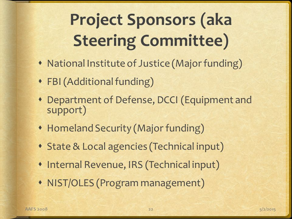 5/2/2015AAFS 200822 Project Sponsors (aka Steering Committee)  National Institute of Justice (Major funding)  FBI (Additional funding)  Department of Defense, DCCI (Equipment and support)  Homeland Security (Major funding)  State & Local agencies (Technical input)  Internal Revenue, IRS (Technical input)  NIST/OLES (Program management)