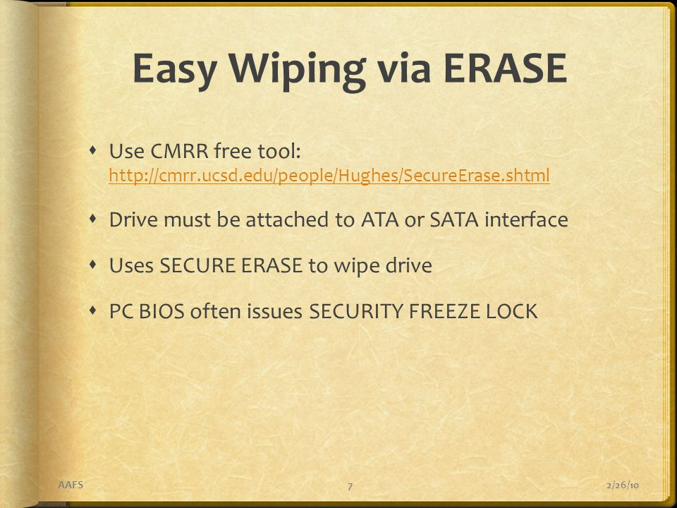 Easy Wiping via ERASE  Use CMRR free tool: http://cmrr.ucsd.edu/people/Hughes/SecureErase.shtml http://cmrr.ucsd.edu/people/Hughes/SecureErase.shtml  Drive must be attached to ATA or SATA interface  Uses SECURE ERASE to wipe drive  PC BIOS often issues SECURITY FREEZE LOCK 2/26/10AAFS7
