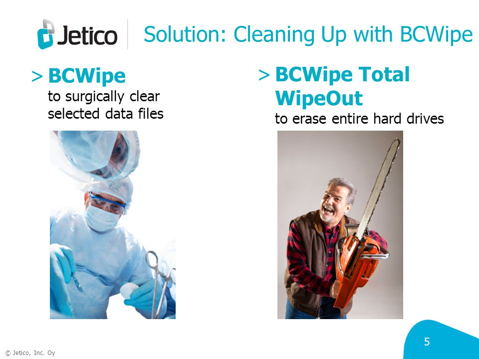 5 © Jetico, Inc. Oy Solution: Cleaning Up with BCWipe >BCWipe to surgically clear selected data files >BCWipe Total WipeOut to erase entire hard drive